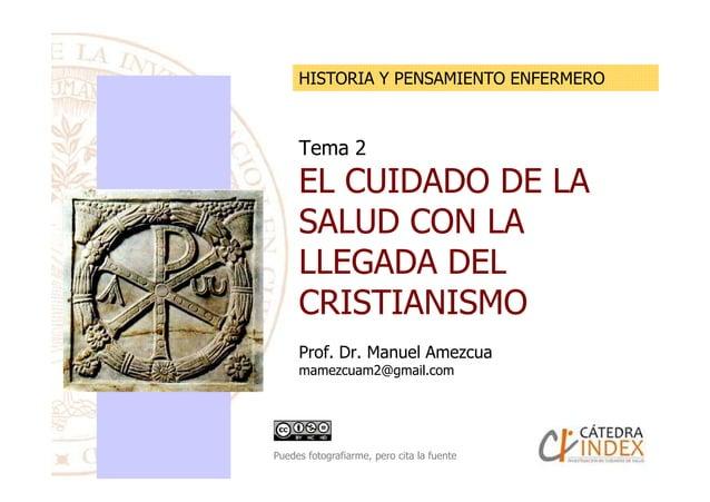 Tema 2 EL CUIDADO DE LA SALUD CON LA LLEGADA DEL HISTORIA Y PENSAMIENTO ENFERMERO LLEGADA DEL CRISTIANISMO Prof. Dr. Manue...