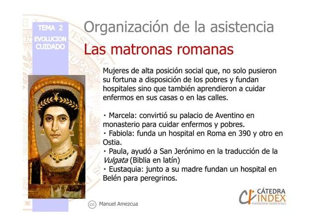 Organización de la asistencia Las matronas romanas Mujeres de alta posición social que, no solo pusieron su fortuna a disp...