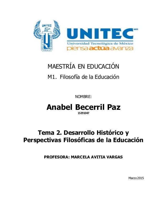MAESTRÍA EN EDUCACIÓN M1. Filosofía de la Educación NOMBRE: Anabel Becerril Paz 15291047 Tema 2. Desarrollo Histórico y Pe...