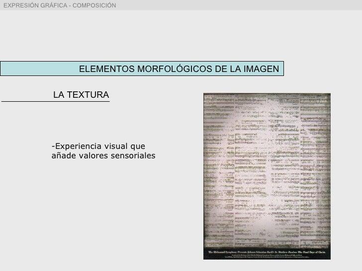 ELEMENTOS MORFOLÓGICOS DE LA IMAGEN LA TEXTURA <ul><ul><li>Experiencia visual que añade valores sensoriales </li></ul></ul>