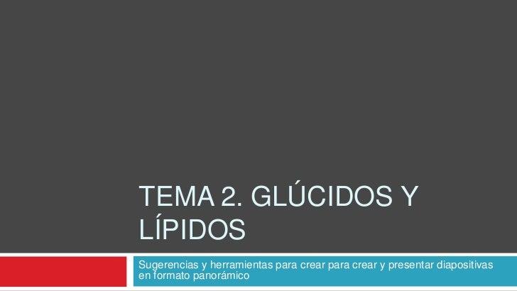 TEMA 2. GLÚCIDOS YLÍPIDOSSugerencias y herramientas para crear para crear y presentar diapositivasen formato panorámico