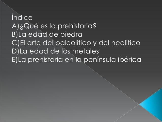 Índice  A)¿Qué es la prehistoria?  B)La edad de piedra  C)El arte del paleolítico y del neolítico  D)La edad de los metale...