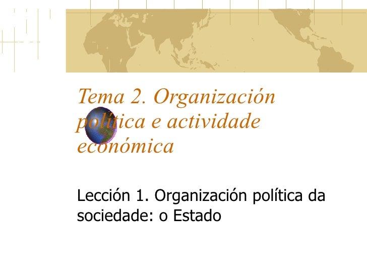 Tema 2. Organización política e actividade económica Lección 1. Organización política da sociedade: o Estado