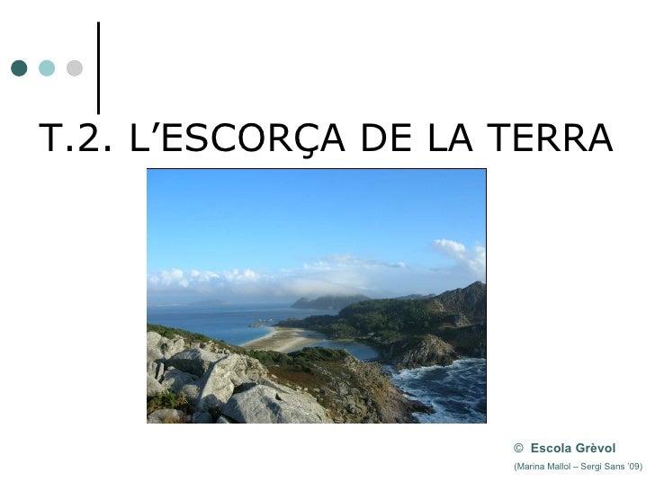 T.2. L'ESCORÇA DE LA TERRA ©   Escola Grèvol   (Marina  Mallol – Sergi Sans '09)