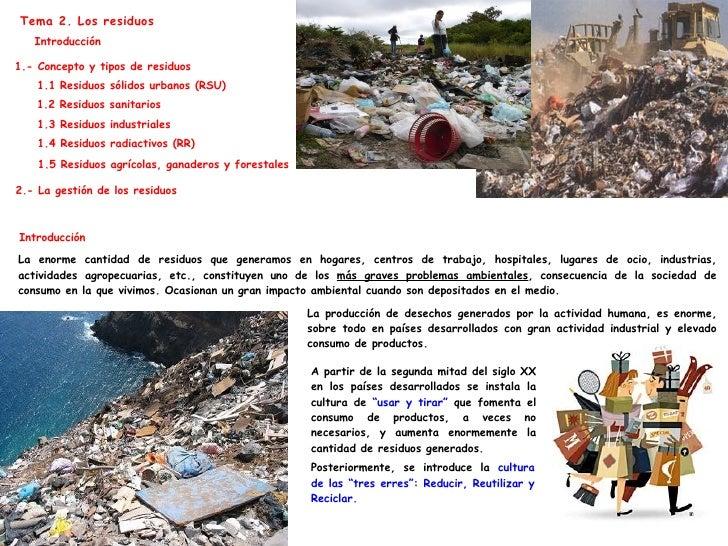 Tema 2. Los residuos Introducción La enorme cantidad de residuos que generamos en hogares, centros de trabajo, hospitales,...