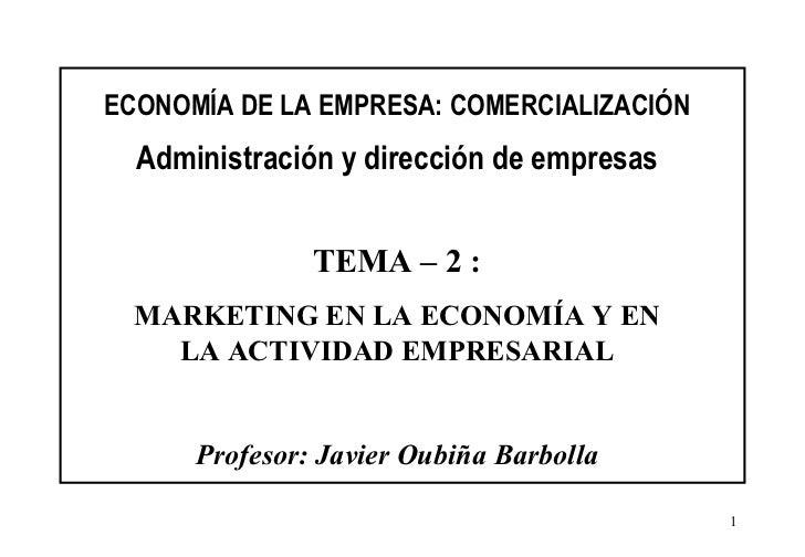 ECONOMÍA DE LA EMPRESA: COMERCIALIZACIÓN Administración y dirección de empresas TEMA – 2 : MARKETING EN LA ECONOMÍA Y EN L...