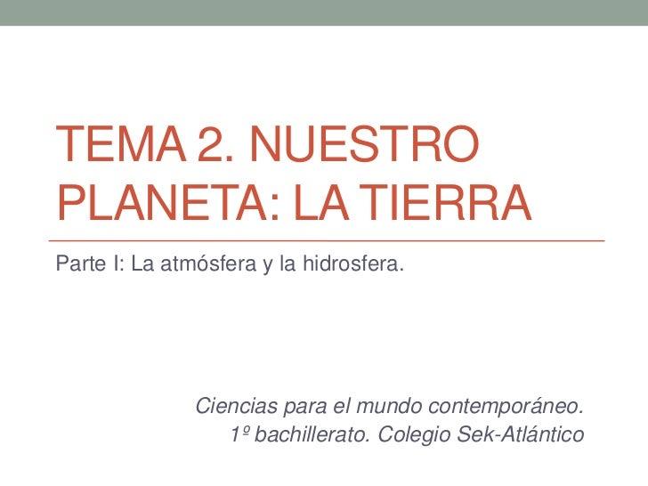 TEMA 2. NUESTROPLANETA: LA TIERRAParte I: La atmósfera y la hidrosfera.               Ciencias para el mundo contemporáneo...