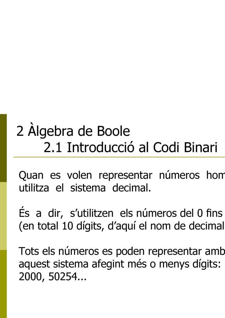 2 Àlgebra de Boole 2.1 Introducció al Codi Binari Quan  es  volen  representar  números  hom  utilitza  el  sistema  decim...
