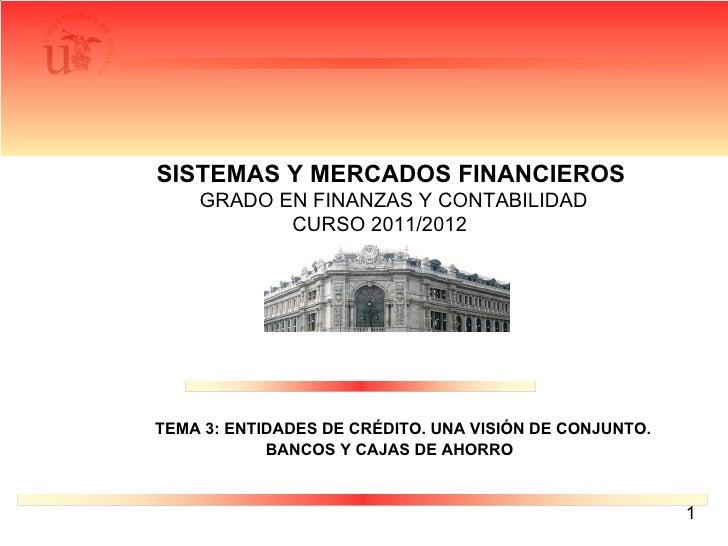 SISTEMAS Y MERCADOS FINANCIEROS   GRADO EN FINANZAS Y CONTABILIDAD  CURSO 2011/2012 TEMA 3: ENTIDADES DE CRÉDITO. UNA VISI...