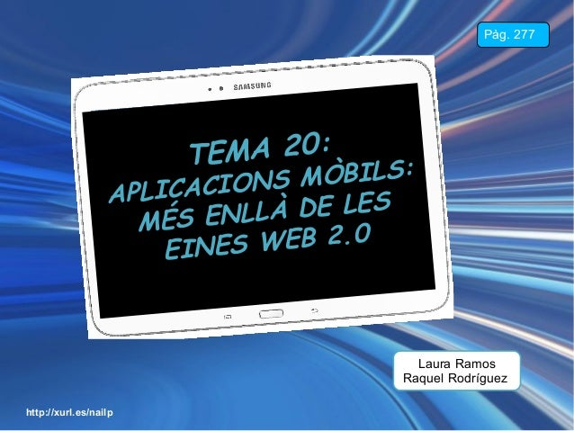 Pàg. 277  EMA 20: T  MÒBILS: ICACIONS A PL À DE LES MÉS ENLL W E B 2 .0 EINES  Laura Ramos Raquel Rodríguez http://xurl.es...