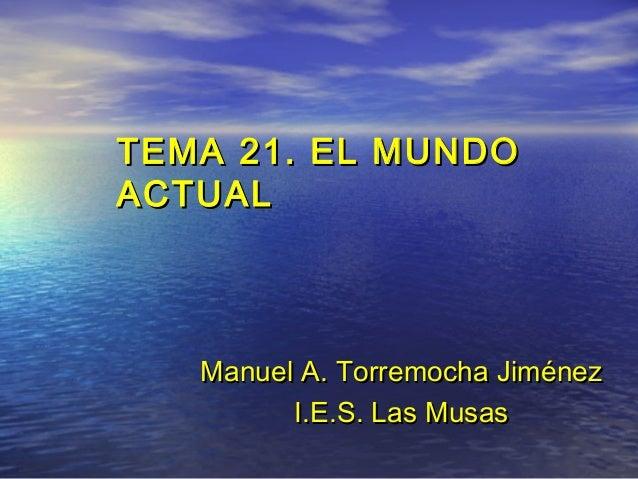 TEMA 21. EL MUNDOTEMA 21. EL MUNDO ACTUALACTUAL ManuelManuel A. Torremocha JiménezA. Torremocha Jiménez I.E.S. Las MusasI....