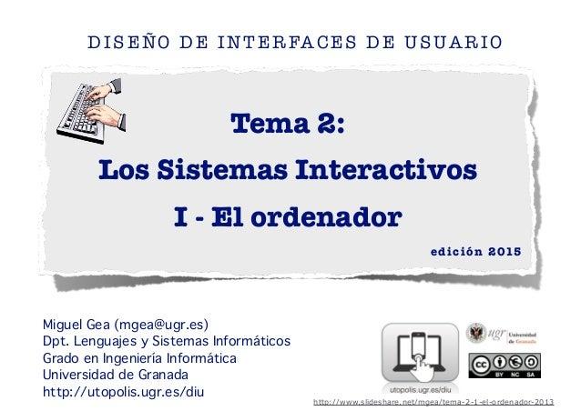 Tema 2: Los Sistemas Interactivos I - El ordenador DISEÑO DE INTERFACES DE USUARIO edición 2015 ! ! Miguel Gea (mgea@ugr.e...