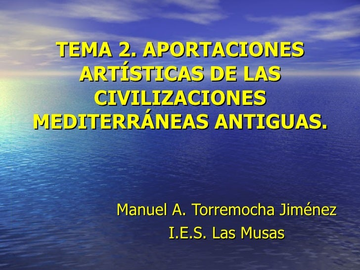 TEMA 2. APORTACIONES ARTÍSTICAS DE LAS CIVILIZACIONES MEDITERRÁNEAS ANTIGUAS. Manuel   A. Torremocha Jiménez I.E.S. Las Mu...