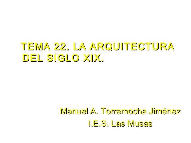 TEMA 22. LA ARQUITECTURATEMA 22. LA ARQUITECTURADEL SIGLO XIX.DEL SIGLO XIX.ManuelManuel A. Torremocha JiménezA. Torremoch...