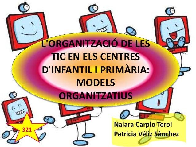 L'ORGANITZACIÓ DE LES TIC EN ELS CENTRES D'INFANTIL I PRIMÀRIA: MODELS ORGANITZATIUS 321  Naiara Carpio Terol Patricia Vél...