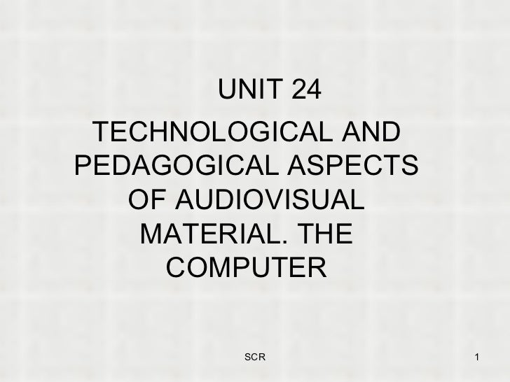 UNIT 24 TECHNOLOGICAL AND PEDAGOGICAL ASPECTS OF AUDIOVISUAL MATERIAL. THE COMPUTER