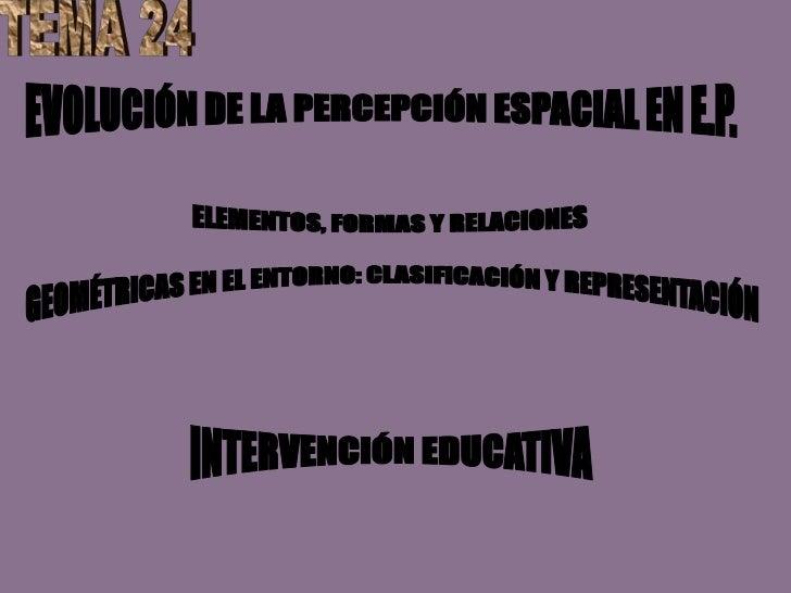 TEMA 24<br />EVOLUCIÓN DE LA PERCEPCIÓN ESPACIAL EN E.P.<br />ELEMENTOS, FORMAS Y RELACIONES <br />GEOMÉTRICAS EN EL ENTOR...