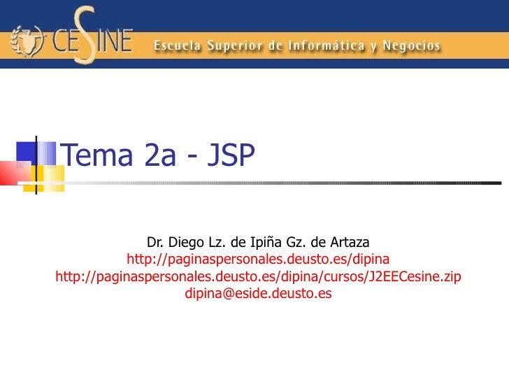 Tema 2a - JSP Dr. Diego L z. de Ipiña Gz. de Artaza http://paginaspersonales.deusto.es/dipina http://paginaspersonales.deu...