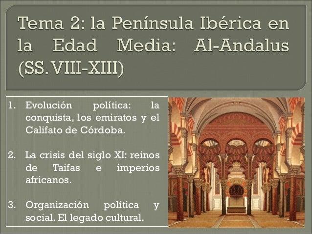 1. Evolución política: la  conquista, los emiratos y el  Califato de Córdoba.  2. La crisis del siglo XI: reinos  de Taifa...