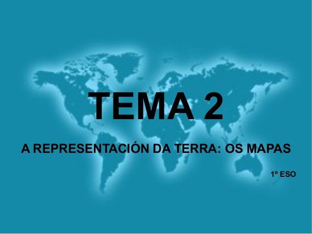 TEMA 2A REPRESENTACIÓN DA TERRA: OS MAPAS1º ESO