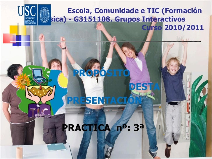 Escola, Comunidade e TIC (Formación  Básica) - G3151108. Grupos Interactivos   Curso 2010/2011 <ul><li>PROPÓSITO  </li></u...