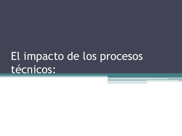 El impacto de los procesostécnicos: