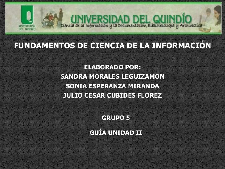 FUNDAMENTOS DE CIENCIA DE LA INFORMACIÓN                ELABORADO POR:         SANDRA MORALES LEGUIZAMON           SONIA E...