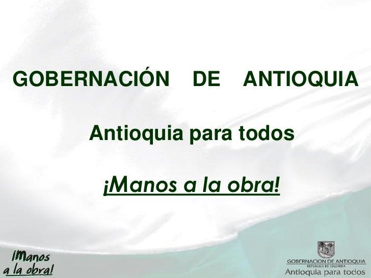 GOBERNACIÓN    DE   ANTIOQUIA     Antioquia para todos      ¡Manos a la obra!