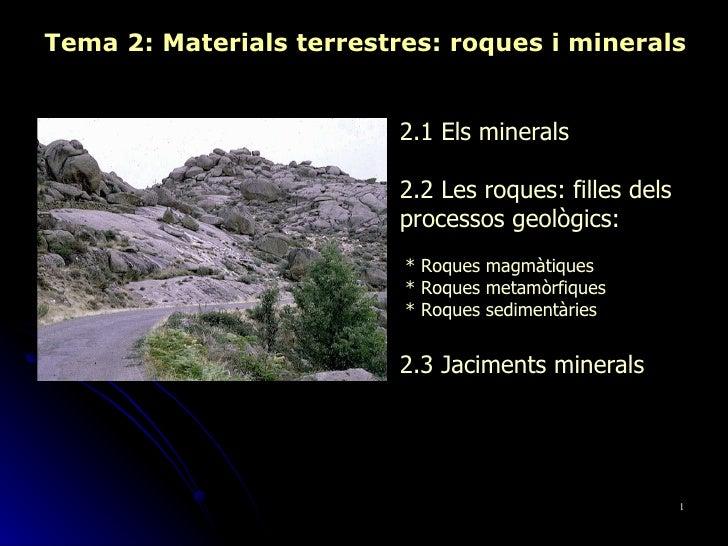Tema 2: Materials terrestres: roques i minerals 2.1 Els minerals 2.2 Les roques: filles dels processos geològics: * Roques...