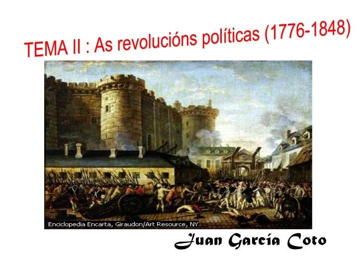 Juan García Coto TEMA II : As revolucións políticas (1776-1848)