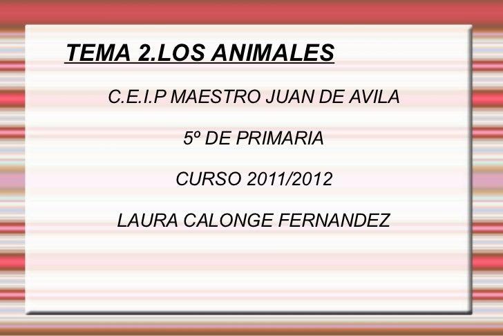 TEMA 2.LOS ANIMALES C.E.I.P MAESTRO JUAN DE AVILA 5º DE PRIMARIA CURSO 2011/2012 LAURA CALONGE FERNANDEZ