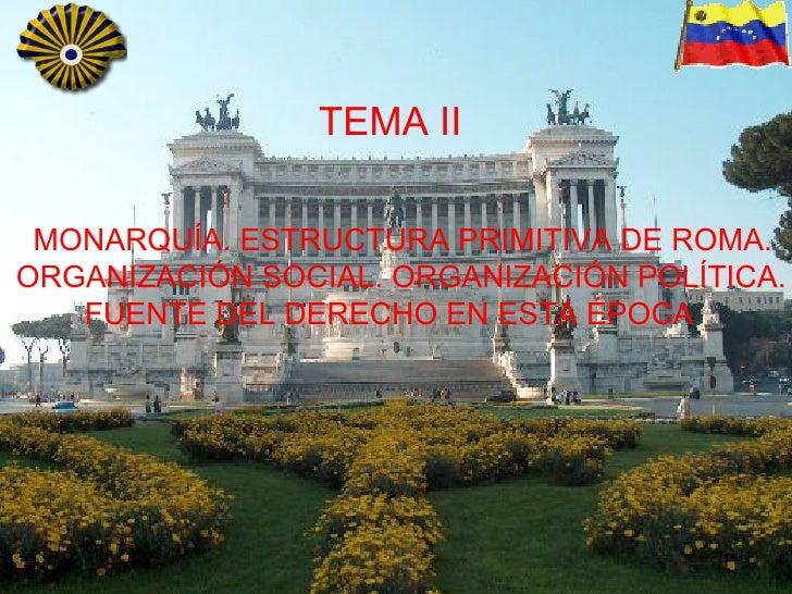 TEMA II MONARQUÍA. ESTRUCTURA PRIMITIVA DE ROMA. ORGANIZACIÓN SOCIAL. ORGANIZACIÓN POLÍTICA. FUENTE DEL DERECHO EN ESTA ÉP...