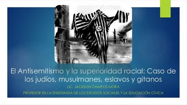 El Antisemitismo y la superioridad racial: Caso de los judíos, musulmanes, eslavos y gitanos LIC. JACKSON CAMPOS MORA PROF...