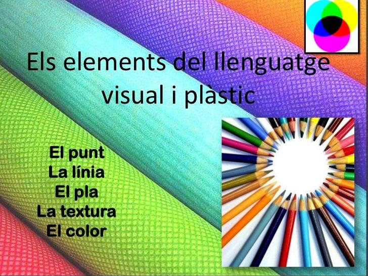 Els elements del llenguatge       visual i plàstic El punt La línia  El plaLa textura El color