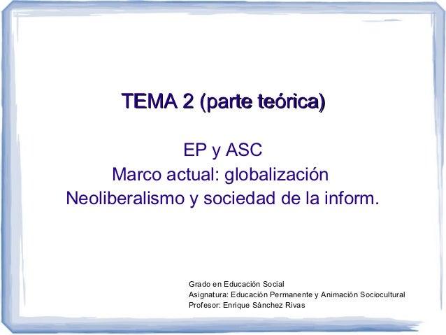 TEMA 2 (parte teórica)              EP y ASC      Marco actual: globalizaciónNeoliberalismo y sociedad de la inform.      ...