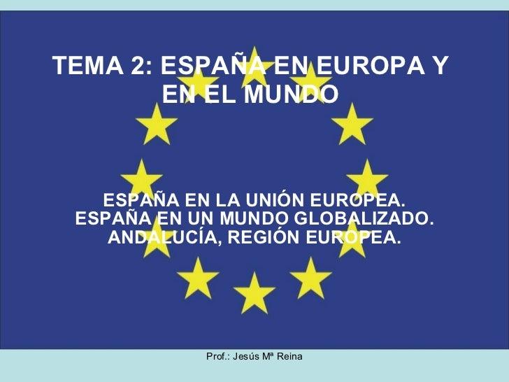 TEMA 2: ESPAÑA EN EUROPA Y EN EL MUNDO ESPAÑA EN LA UNIÓN EUROPEA. ESPAÑA EN UN MUNDO GLOBALIZADO. ANDALUCÍA, REGIÓN EUROP...