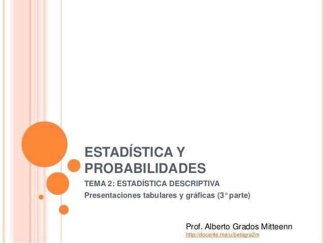 ESTADÍSTICA Y PROBABILIDADES TEMA 2: ESTADÍSTICA DESCRIPTIVA Presentaciones tabulares y gráficas (3° parte) Prof. Alberto ...