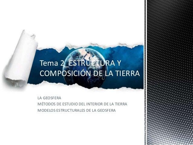 Tema 2_ESTRUCTURA YCOMPOSICIÓN DE LA TIERRALA GEOSFERAMÉTODOS DE ESTUDIO DEL INTERIOR DE LA TIERRAMODELOS ESTRUCTURALES DE...