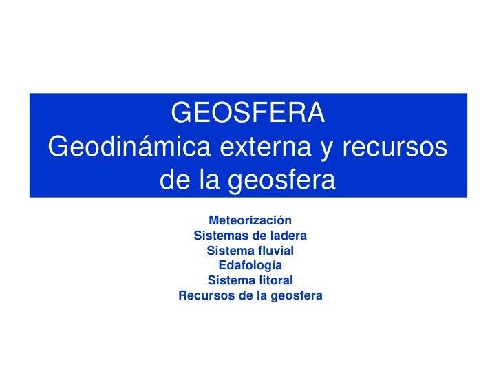 GEOSFERAGeodinámica externa y recursos       de la geosfera             Meteorización           Sistemas de ladera        ...