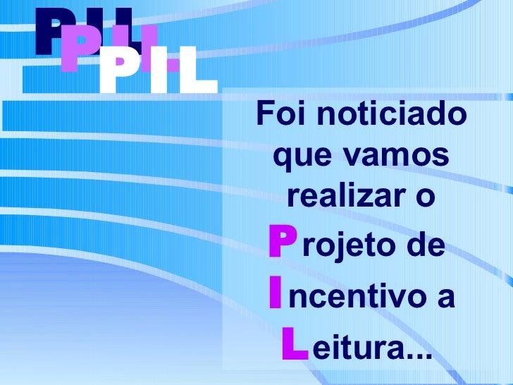 Foi noticiado que vamos realizar o  P rojeto de    I ncentivo a   L eitura...   PIL   PIL   PIL