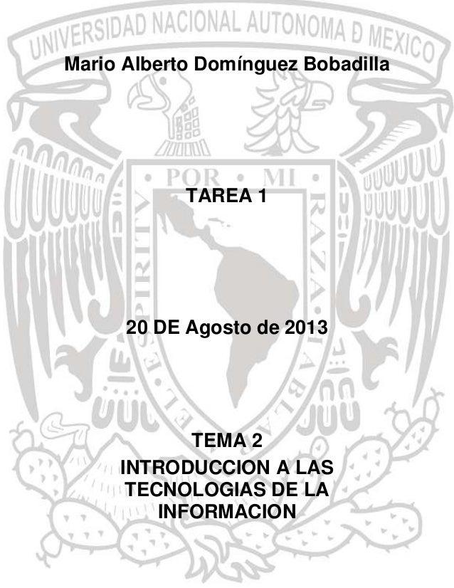Mario Alberto Domínguez Bobadilla  TAREA 1  20 DE Agosto de 2013  TEMA 2 INTRODUCCION A LAS TECNOLOGIAS DE LA INFORMACION