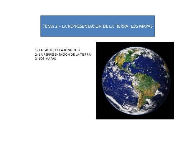 TEMA 2 – LA REPRESENTACIÓN DE LA TIERRA: LOS MAPAS 1- LA LATITUD Y LA LONGITUD 2- LA REPRESENTACIÓN DE LA TIERRA 3- LOS MA...