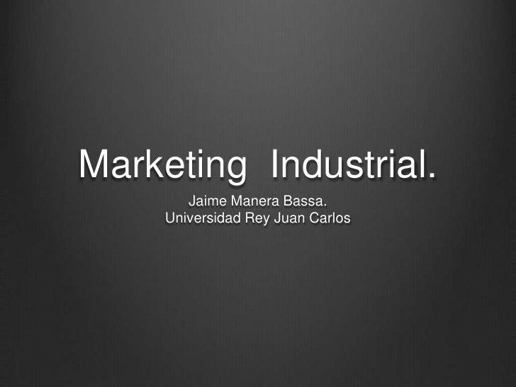 Marketing  Industrial.<br />Jaime Manera Bassa.Universidad Rey Juan Carlos<br />