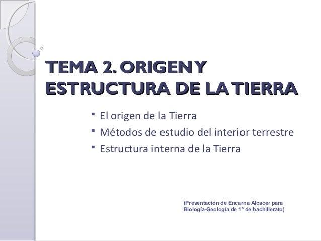 TEMA 2. ORIGEN YESTRUCTURA DE LA TIERRA     El origen de la Tierra     Métodos de estudio del interior terrestre     Es...
