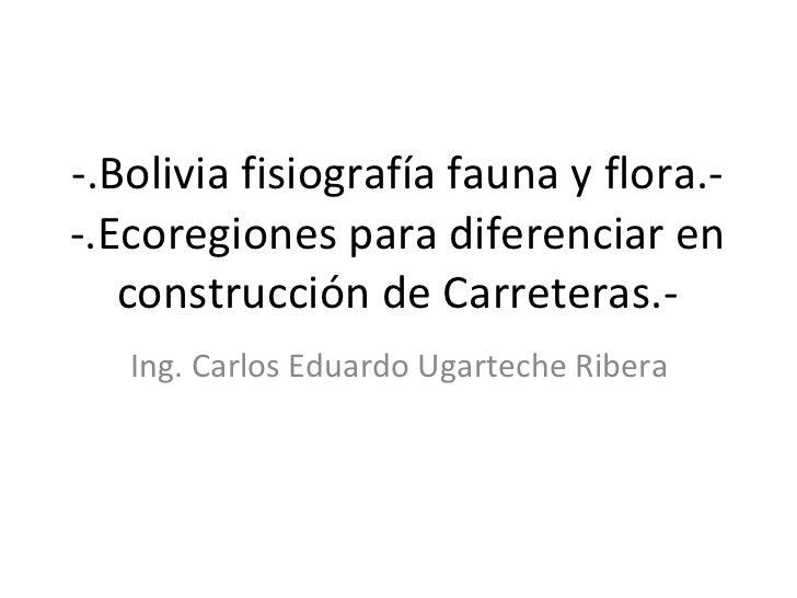 -.Bolivia fisiografía fauna y flora.- -.Ecoregiones para diferenciar en construcción de Carreteras.- Ing. Carlos Eduardo U...