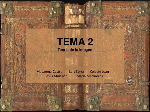 TEMA 2 Teoría de la imagen Macarena Castro Laia Serra Celeste Juan Jesús Malagón Maria Marruecos