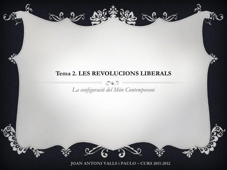 Tema 2. LES REVOLUCIONS LIBERALS La configuració del Món Contemporani JOAN ANTONI VALLS i PAULO – CURS 2011-2012