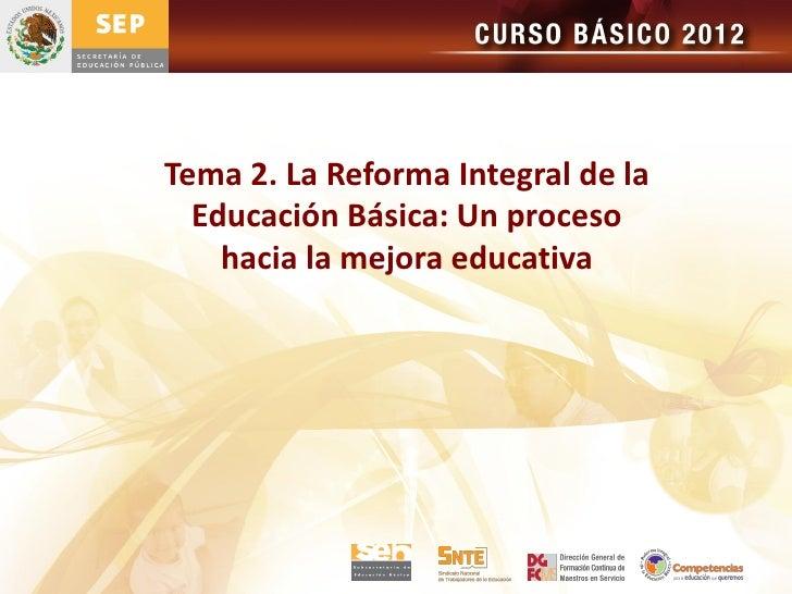 Tema 2. La Reforma Integral de la  Educación Básica: Un proceso    hacia la mejora educativa