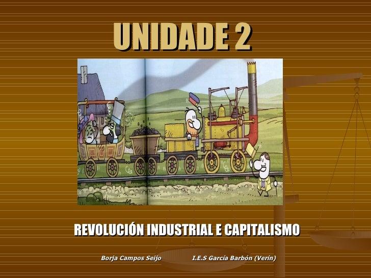 UNIDADE 2 REVOLUCIÓN INDUSTRIAL E CAPITALISMO  Borja Campos Seijo I.E.S García Barbón (Verín)