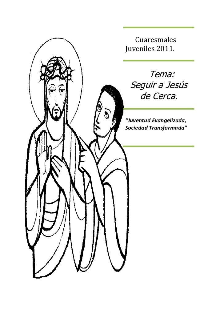 """CuaresmalesJuveniles 2011.     Tema: Seguir a Jesús   de Cerca.""""Juventud Evangelizada,Sociedad Transformada"""""""